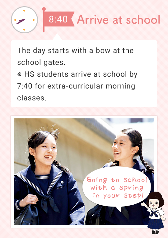 8:40 Arrive at school The day starts with a bow at the school gates. ※ HS students arrive at school by 7:40 for extra-curricular morning classes. Going to school with a spring in your step!