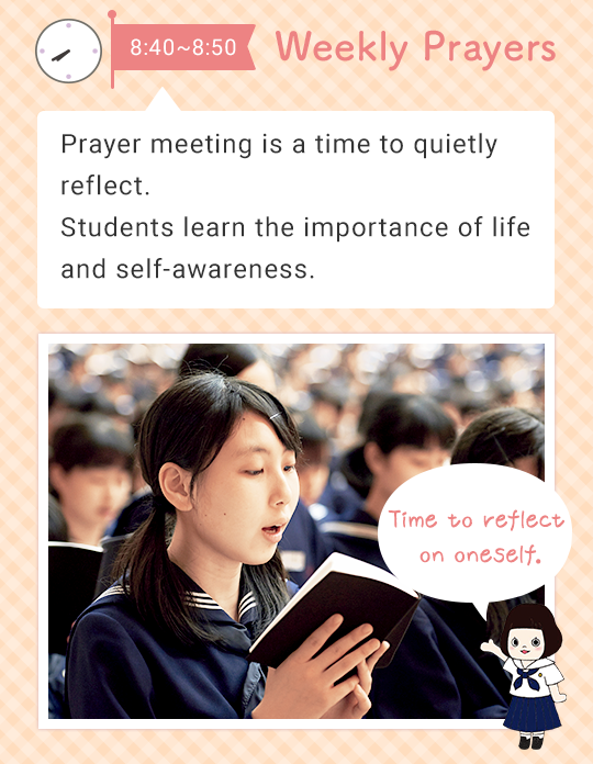 8:40 - 8:55 Weekly Prayers   Prayer meeting is a time to quietly reflect on yourself. Students learn the importance of life and self-awareness. Time to reflect on oneself.