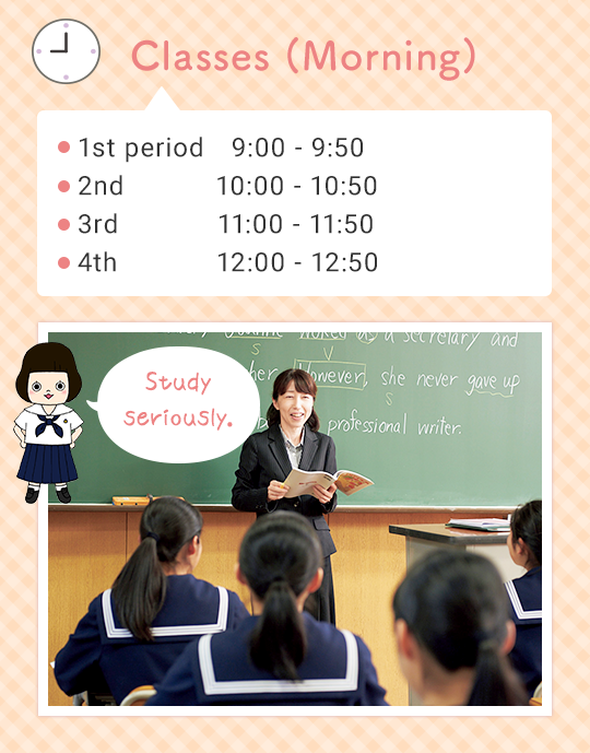 Classes (Morning) ●1st  9:00 - 9:50 ●2nd 10:00 - 10:50 ●3rd 11:00 - 11:50 ●4th 12:00 - 12:50 Study seriously.