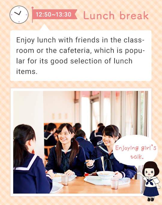 12:50 - 13:30 Lunch break   Enjoy lunch with friends in the classroom or the cafeteria, which is popular for its good selection on the lunch menu. Enjoying girl's talk.