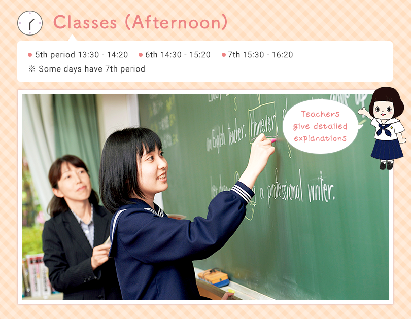 Classes (Afternoon) 5th 13:30 - 14:20  6th 14:30 - 15:20 (7th 15:30 - 16:20) ※ Some days have 7th period Teachers giving detailed explanation