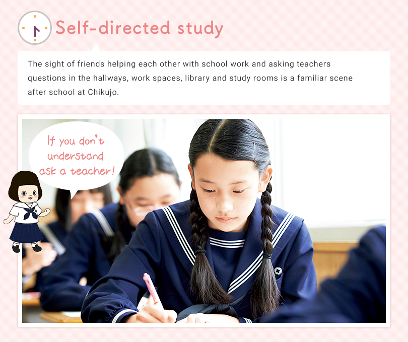 Self-directed study The sight of friends helping each other with school work and asking teachers questions in the work-space next to the teacher's room, other work spaces, library and study rooms is a familiar scene after school at Chikujo. If you don't understand ask a teacher