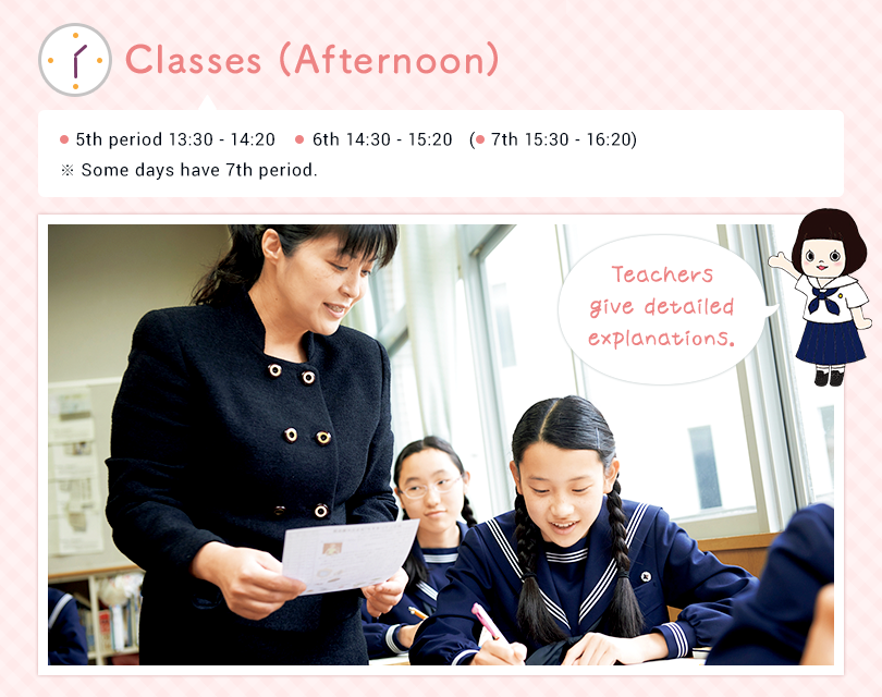 Classes (Afternoon) 5th 13:30 - 14:20  6th 14:30 - 15:20 (7th 15:30~16:20) ※ Some days have 7th period. Teachers giving detailed explanation