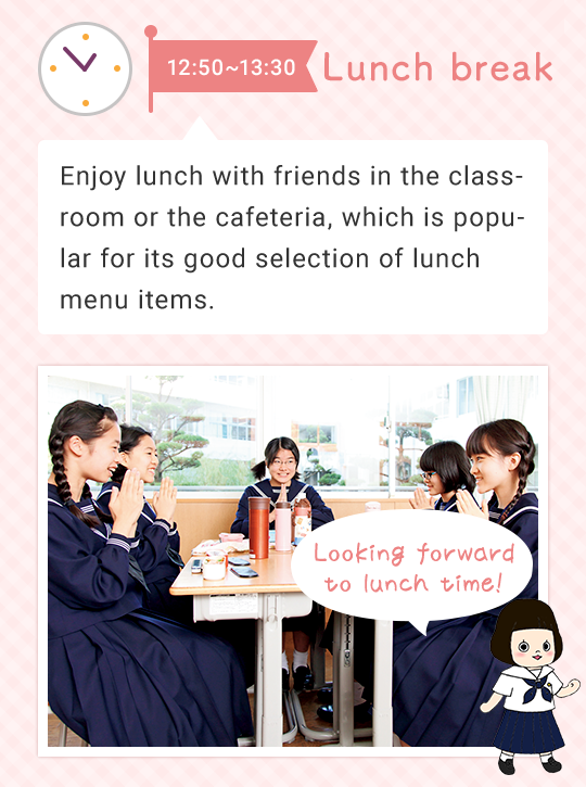 12:50~13:30 Lunch break   Enjoy lunch with friends in the classroom or the cafeteria, which is popular for its good selection on the lunch menu. Looking forward to lunch time
